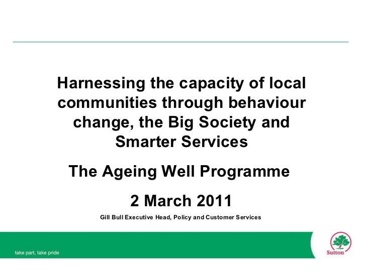 Harnessing the capacity of local communities through behaviour change, the Big Society and Smarter Services The Ageing Wel...