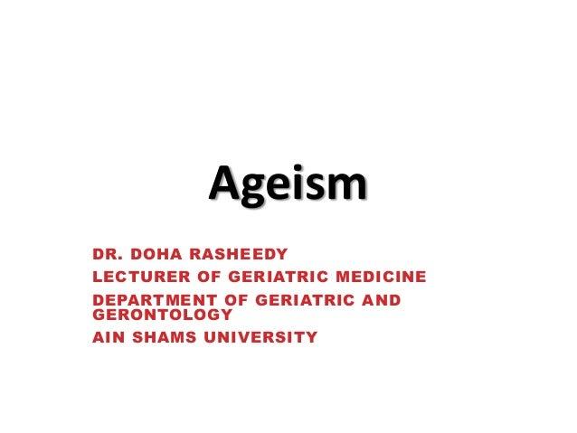 Ageism DR. DOHA RASHEEDY LECTURER OF GERIATRIC MEDICINE DEPARTMENT OF GERIATRIC AND GERONTOLOGY  AIN SHAMS UNIVERSITY