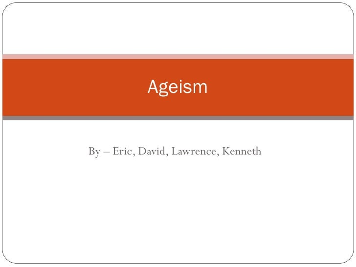 By – Eric, David, Lawrence, Kenneth Ageism