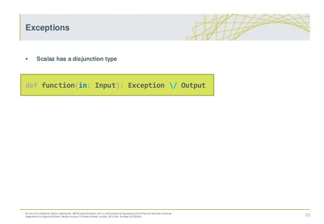  Scalaz has a disjunction type def function(in: Input): Exception / Output 20 Exceptions Private & Confidential. Not for ...