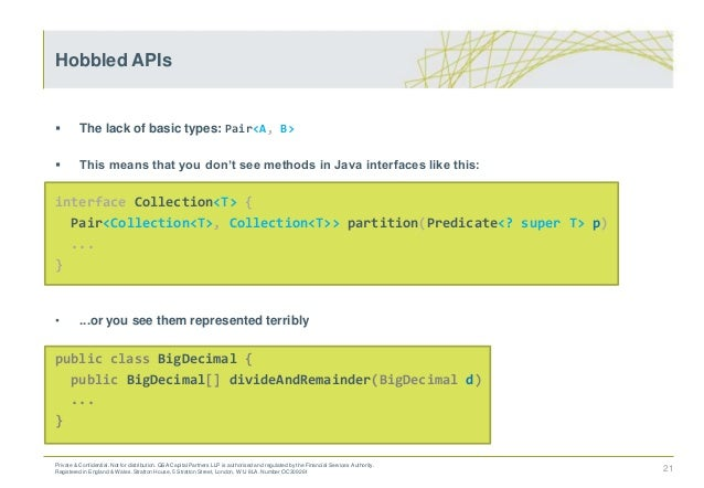  The lack of basic types: Pair<A, B>  This means that you don't see methods in Java interfaces like this: interface Coll...