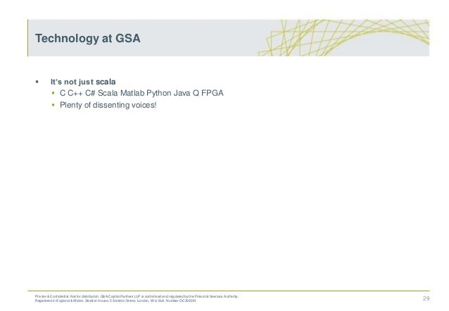  It's not just scala  C C++ C# Scala Matlab Python Java Q FPGA  Plenty of dissenting voices! 29 Technology at GSA Priva...