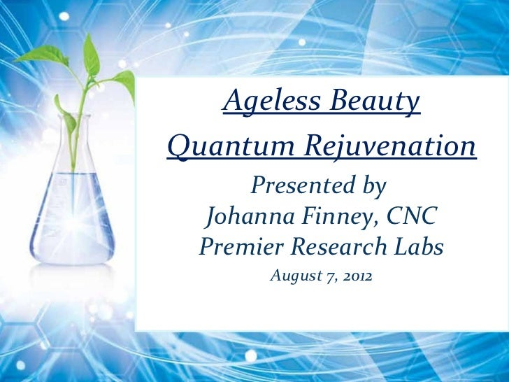 Ageless BeautyQuantum Rejuvenation      Presented by  Johanna Finney, CNC  Premier Research Labs        August 7, 2012