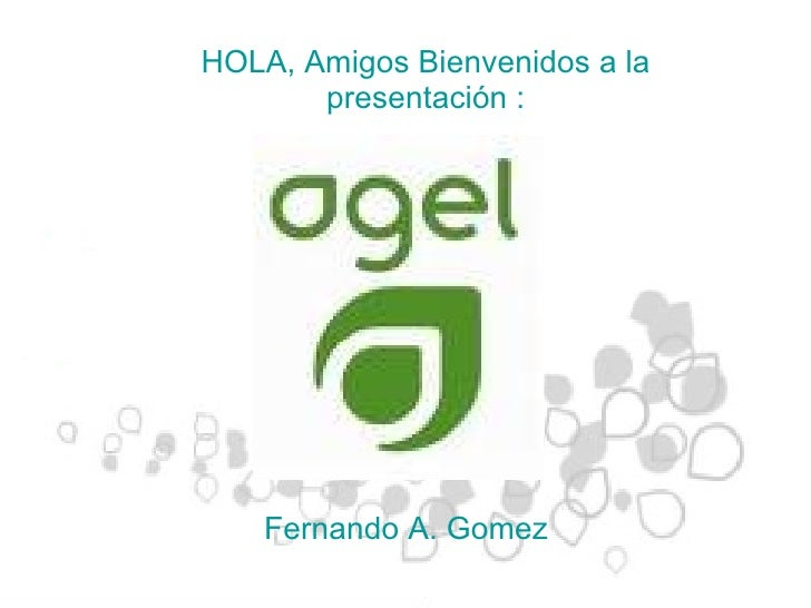 HOLA, Amigos Bienvenidos a la presentación : Fernando A. Gomez