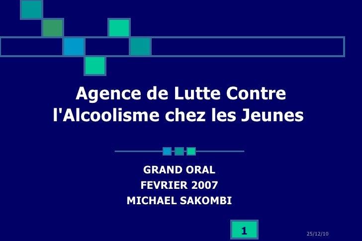 Agence de Lutte Contre l'Alcoolisme chez les Jeunes   GRAND ORAL  FEVRIER 2007  MICHAEL SAKOMBI