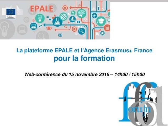 La plateforme EPALE et l'Agence Erasmus+ France pour la formation Web-conférence du 15 novembre 2016 – 14h00 / 15h00
