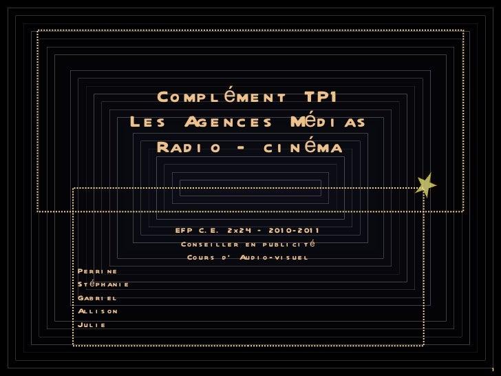 Complément TP1 Les Agences Médias Radio - cinéma EFP C.E. 2x24 – 2010-2011 Conseiller en publicité Cours d' Audio-visuel P...