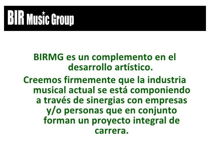 <ul><li>BIRMG es un complemento en el desarrollo artístico.  </li></ul><ul><li>Creemos firmemente que la industria musical...
