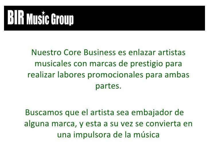 <ul><li>Nuestro Core Business es enlazar artistas musicales con marcas de prestigio para realizar labores promocionales pa...