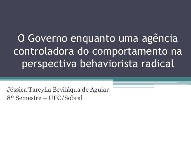 O Governo enquanto uma agência controladora do comportamento na perspectiva behaviorista radical Jéssica Tarcylla Beviláqu...