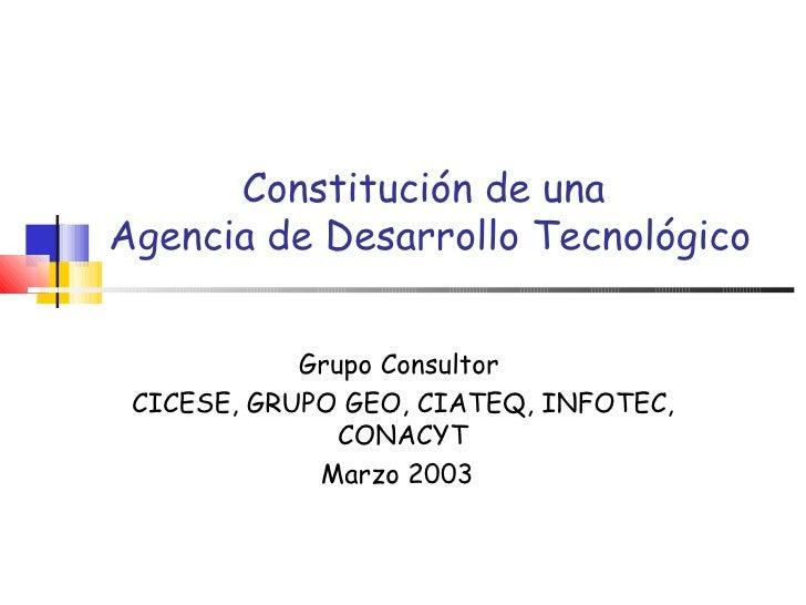 Constitución de una  Agencia de Desarrollo Tecnológico Grupo Consultor  CICESE, GRUPO GEO, CIATEQ, INFOTEC, CONACYT Marzo ...