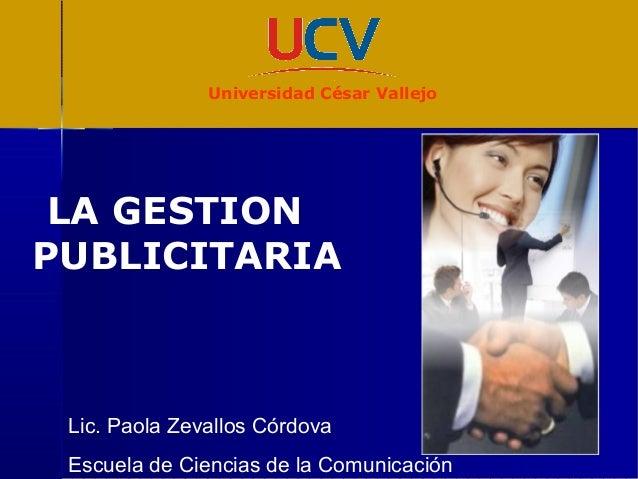LA GESTION PUBLICITARIA Lic. Paola Zevallos Córdova Escuela de Ciencias de la Comunicación Universidad César Vallejo