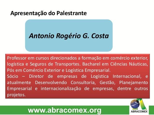 Apresentação do Palestrante Antonio Rogério G. Costa Professor em cursos direcionados a formação em comércio exterior, log...