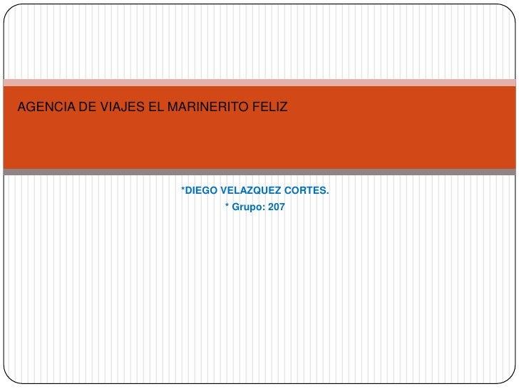 AGENCIA DE VIAJES EL MARINERITO FELIZ                      *DIEGO VELAZQUEZ CORTES.                             * Grupo: 207