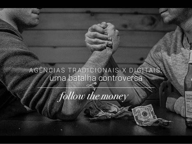 AGÊNCIAS TRADICIONAIS X DIGITAIS: uma batalha controversa follow the money! vo