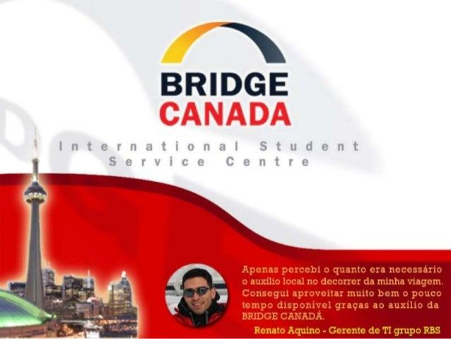 A BRIDGE CANADA é a primeira (e única)central de suporte ao estudante no Canadá,para atender a estudantes brasileiros.Noss...
