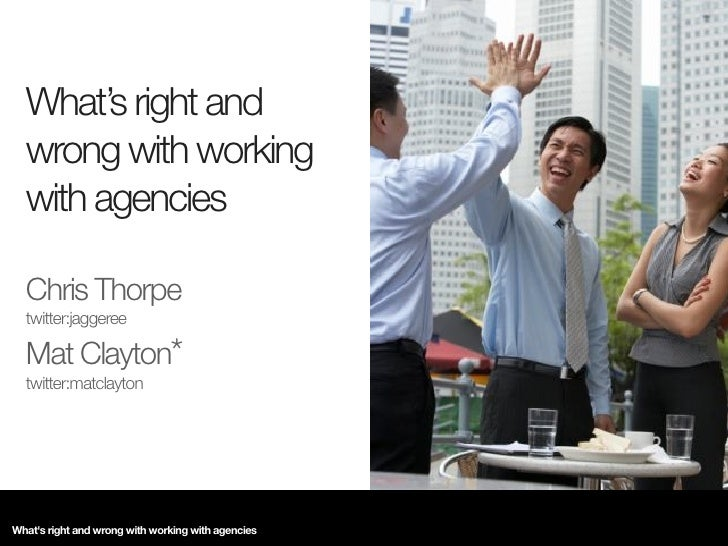 What's right and   wrong with working   with agencies    Chris Thorpe   twitter:jaggeree    Mat Clayton*   twitter:matclay...