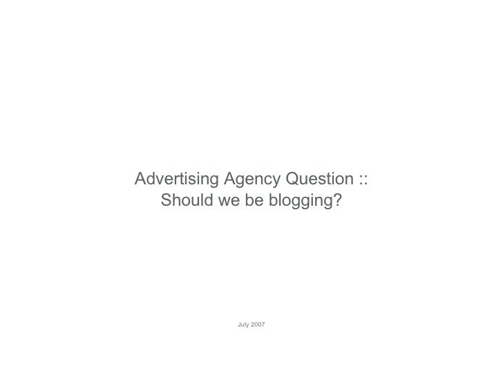 Advertising Agency Question :: Should we be blogging? July 2007