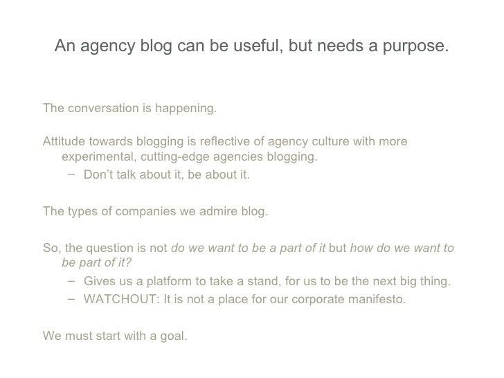 An agency blog can be useful, but needs a purpose. <ul><li>The conversation is happening. </li></ul><ul><li>Attitude towar...