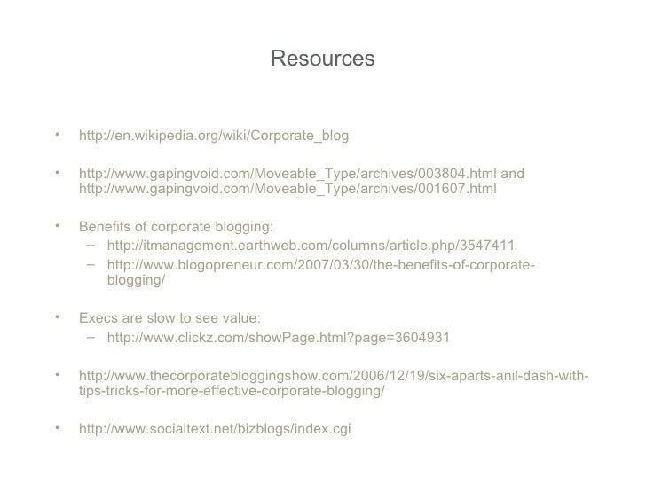 Resources <ul><li>http://en.wikipedia.org/wiki/Corporate_blog </li></ul><ul><li>http://www.gapingvoid.com/Moveable_Type/ar...