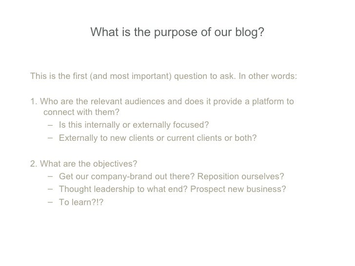 What is the purpose of our blog? <ul><li>This is the first (and most important) question to ask. In other words: </li></ul...
