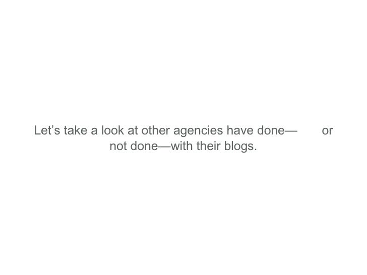 Let's take a look at other agencies have done—  or not done—with their blogs.