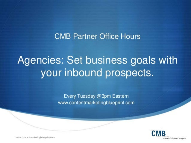 www.contentmarketingblueprint.com CMB Partner Office Hours Agencies: Set business goals with your inbound prospects. Every...