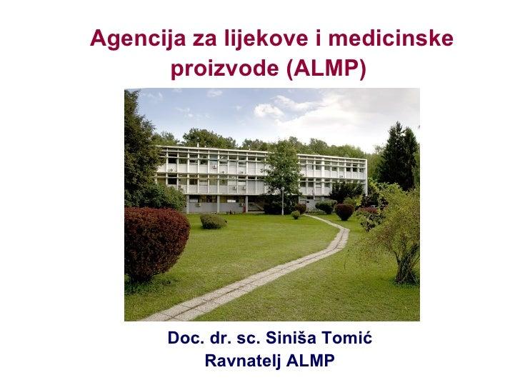 Agencija za lijekove i medicinske proizvode (ALMP)   Doc. dr. sc. Siniša Tomić Ravnatelj ALMP