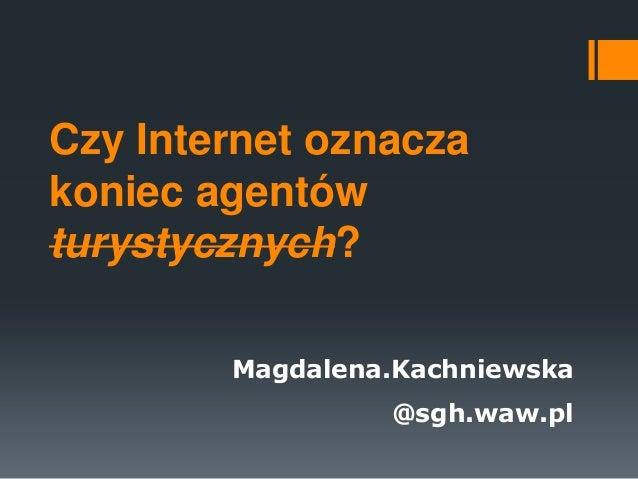 Czy Internet oznacza koniec agentów turystycznych? Magdalena.Kachniewska  @sgh.waw.pl