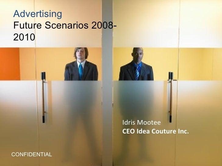 Advertising  Future Scenarios 2008-2010 CONFIDENTIAL Idris Mootee CEO Idea Couture Inc.