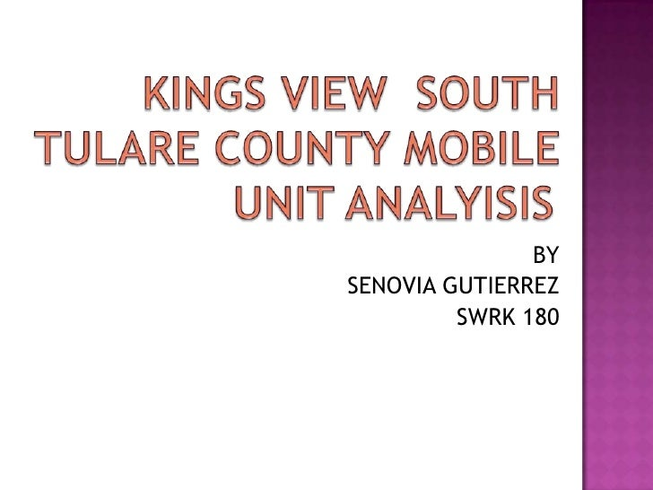 KINGS VIEW  SOUTH TULARE COUNTY MOBILE UNIT ANALYISIS<br />BY<br /> SENOVIA GUTIERREZ<br />SWRK 180<br />