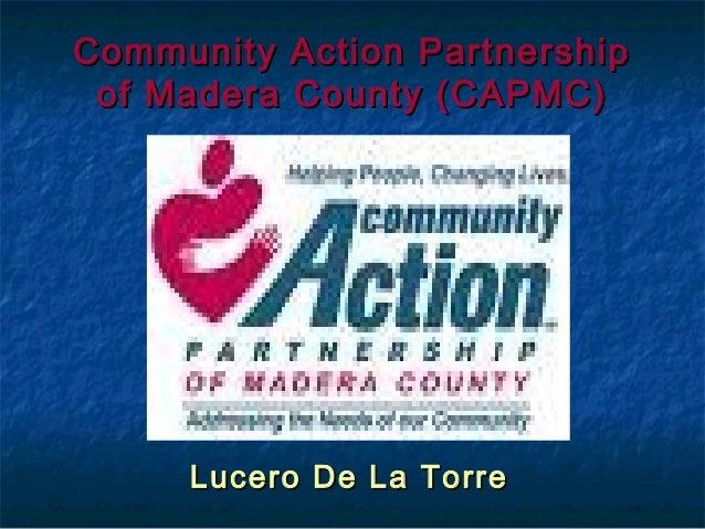 Community Action PartnershipCommunity Action Partnership of Madera County (CAPMC)of Madera County (CAPMC) Lucero De La Tor...