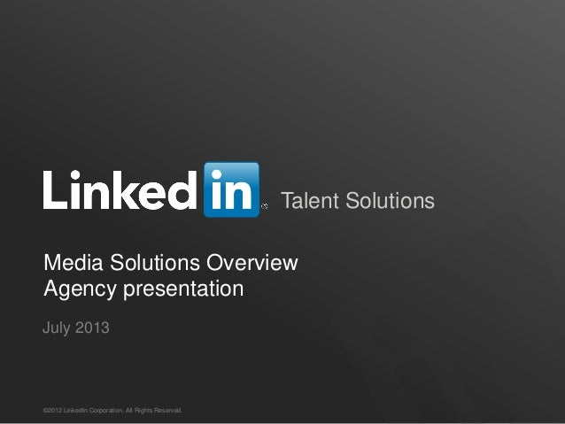 Talent Solutions Media Solutions Overview Agency presentation ©2012 LinkedIn Corporation. All Rights Reserved. July 2013