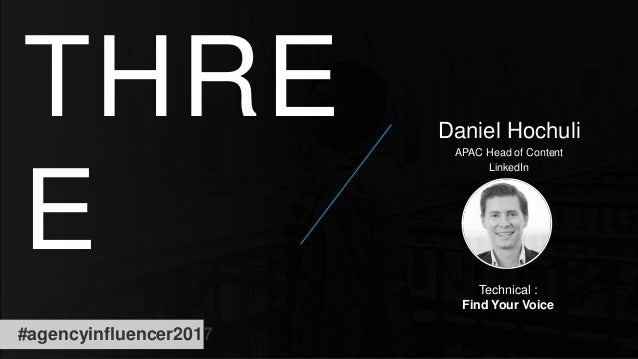 THRE E Technical : Find Your Voice Daniel Hochuli APAC Head of Content LinkedIn #agencyinfluencer2017