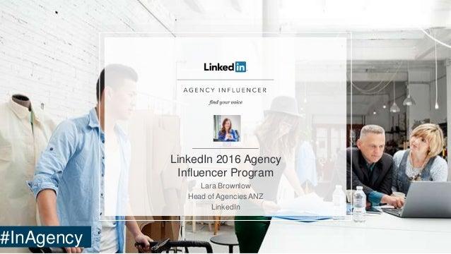 LinkedIn 2016 Agency Influencer Program Lara Brownlow Head of Agencies ANZ LinkedIn #InAgency