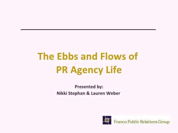 The Ebbs and Flows of  PR Agency Life <ul><li>Presented by: </li></ul><ul><li>Nikki Stephan & Lauren Weber  </li></ul>