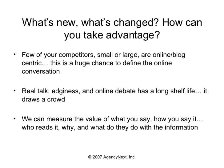 What's new, what's changed? How can you take advantage? <ul><li>Few of your competitors, small or large, are online/blog c...