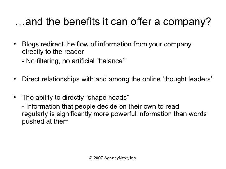 … and the benefits it can offer a company? <ul><li>Blogs redirect the flow of information from your company directly to th...