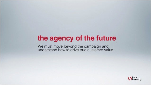 the agency of the future We must move beyond the campaign and understand how to drive true customer value.