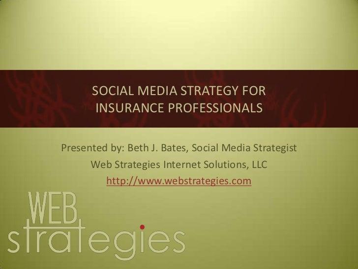 SOCIAL MEDIA STRATEGY FORINSURANCE PROFESSIONALS<br />Presented by: Beth J. Bates, Social Media Strategist<br />Web Strate...