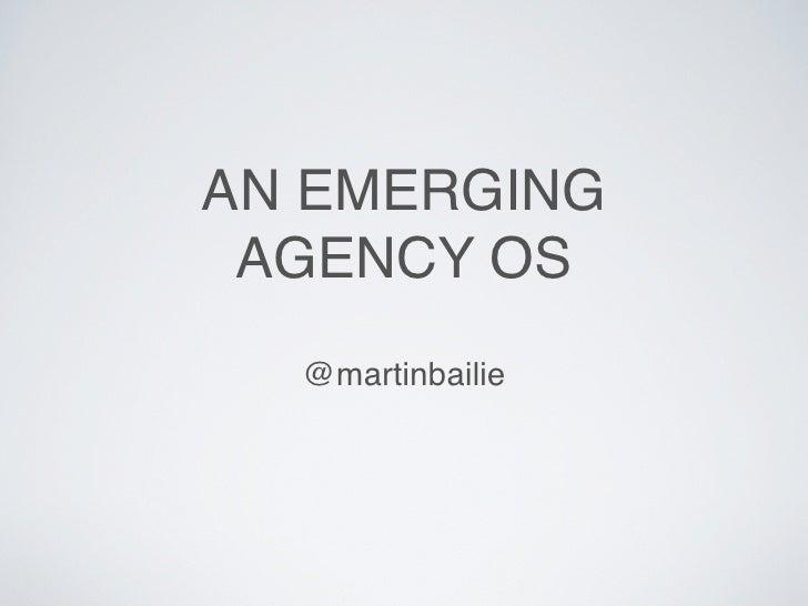 AN EMERGING AGENCY OS  @martinbailie