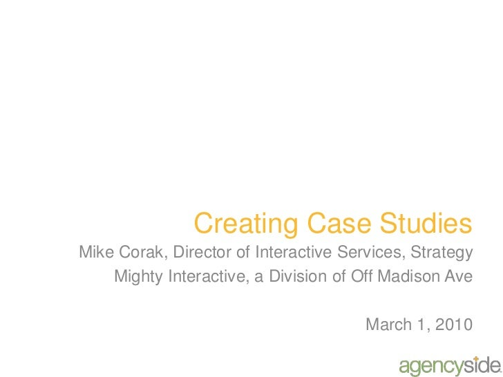 Creating Case Studies Mike Corak, Director of Interactive Services, Strategy Mighty Interactive, a Division of Off Madison...