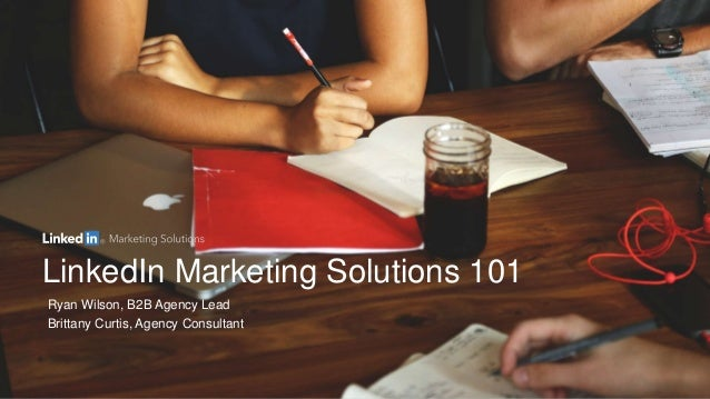 LinkedIn Marketing Solutions 101 Ryan Wilson, B2B Agency Lead Brittany Curtis, Agency Consultant