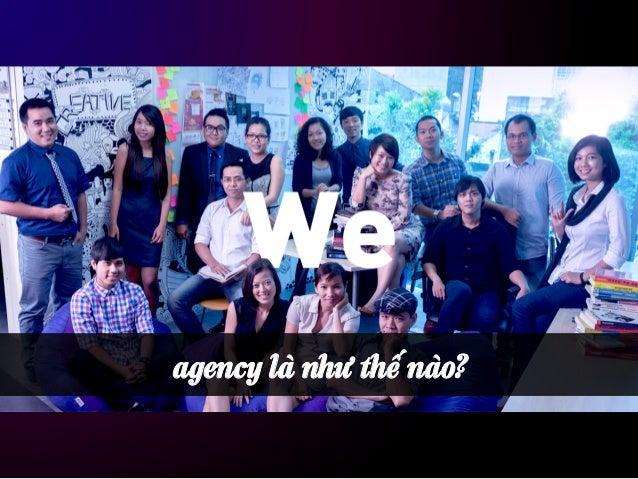 agency là… • Công ty cung cấp dịch vụ tiếp thị (quảng cáo, digital, event, PR, …). • Có năng lực chuyên môn riêng biệt (...