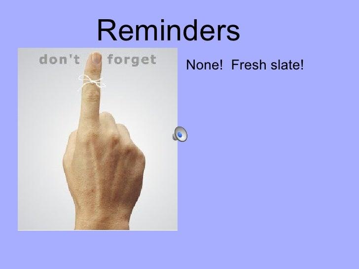 <ul><li>None!  Fresh slate! </li></ul>Reminders