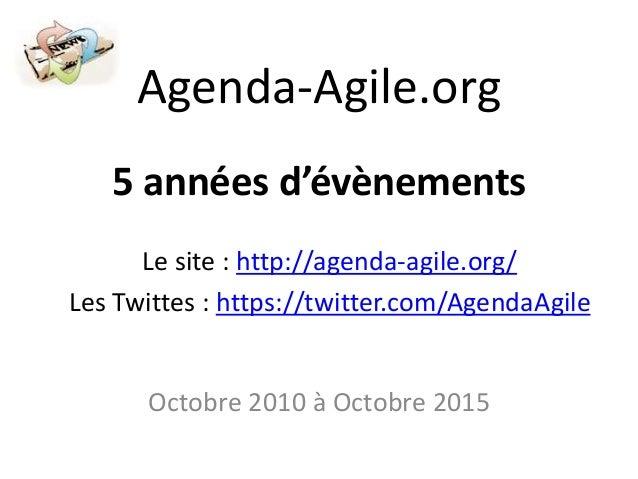 Agenda-Agile.org 5 années d'évènements Octobre 2010 à Octobre 2015 Le site : http://agenda-agile.org/ Les Twittes : https:...