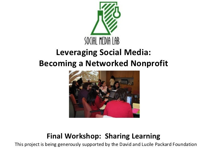 Leveraging Social Media: Becoming a Networked Nonprofit Final Workshop:  Sharing Learning This project is being generously...
