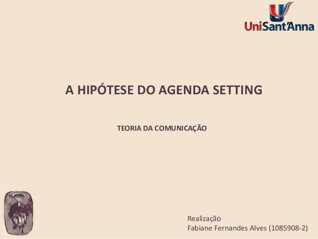 A HIPÓTESE DO AGENDA SETTING TEORIA DA COMUNICAÇÃO  Realização Fabiane Fernandes Alves (1085908-2)