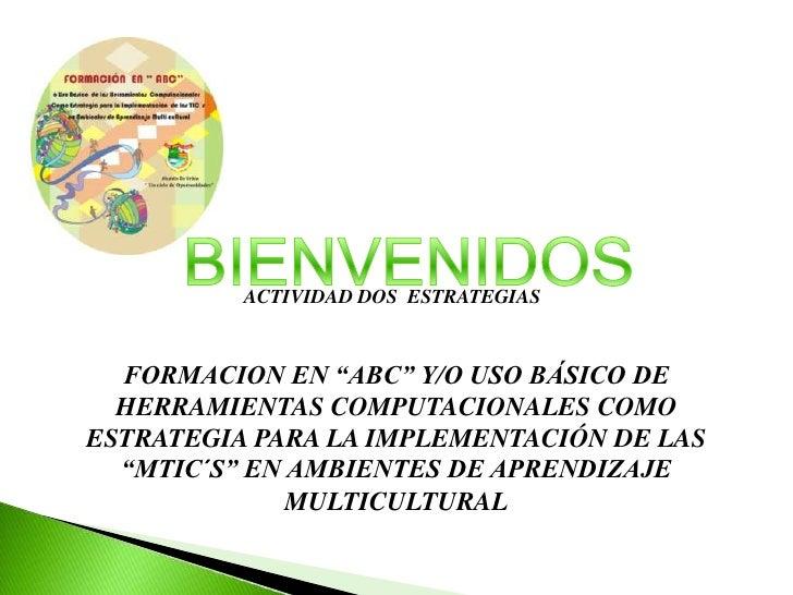 """BIENVENIDOS<br />ACTIVIDAD DOS  ESTRATEGIAS <br />FORMACION EN """"ABC"""" Y/O USO BÁSICO DE HERRAMIENTAS COMPUTACIONALES COMO E..."""