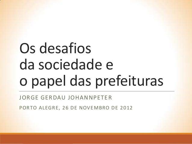 Os desafiosda sociedade eo papel das prefeiturasJORGE GERDAU JOHANNPETERPO RTO A LEGR E , 2 6 D E N OV E M BRO D E 2 0 1 2